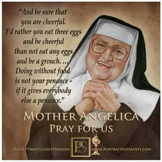 May be an image of 1 person and text that says 'be sure you are cheerful. rather you eat three eggs and be cheerful than not eat any eggs and be a grouch... Doing without food is not your penance- gives everybody else a pe MOTHER ANGELICA PRAY FOR US ©2021TRACYLCHRISTIANSON WWW.PORTRAITSOFSAINTS.COM'