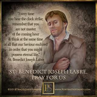 """May be an image of 1 person and text that says 'Every time hear the clock strike; remember that you are not master of the coming hour think at the same time fall that our Saviour endured in order that you might possess eternal life."""" St. Benedict Joseph Labre ST. BENEDICT JOSEPH LABRE, PRAY FOR US ©2018TRACYLCHRISTIANSON www.PORTRAITSOFSAINTS.COM'"""